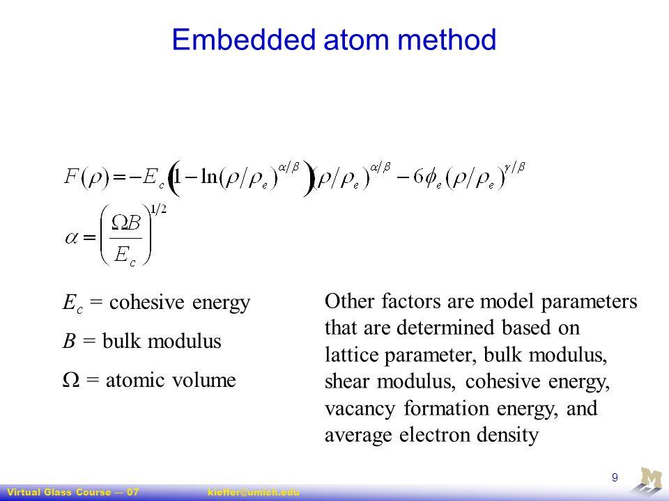 Virtual Glass Course — 07kieffer@umich.edu 9 Embedded atom method E c = cohesive energy B = bulk modulus  = atomic volume Other factors are model par