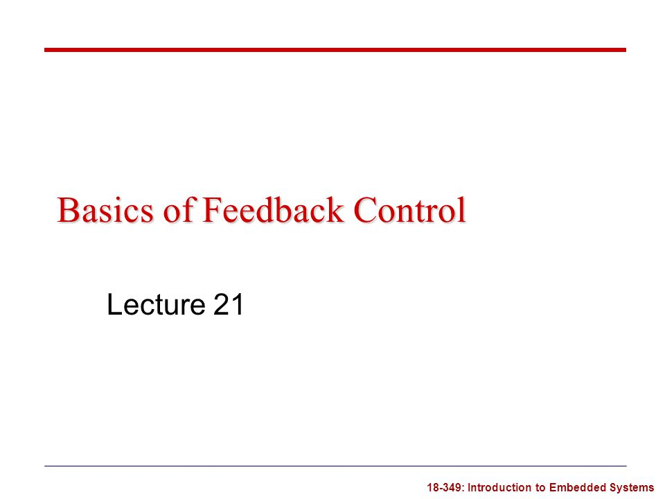18-349: Introduction to Embedded Systems Basics of Feedback Control Lecture 21