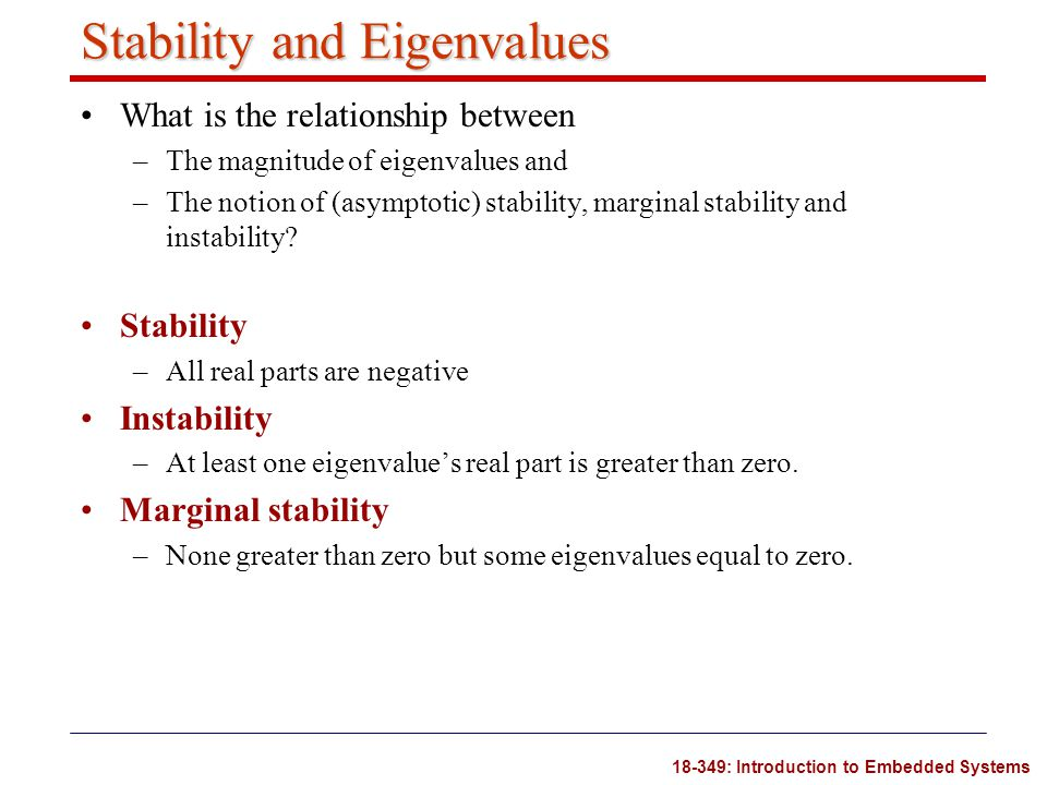 18-349: Introduction to Embedded Systems Stability and Eigenvalues What is the relationship between –The magnitude of eigenvalues and –The notion of (