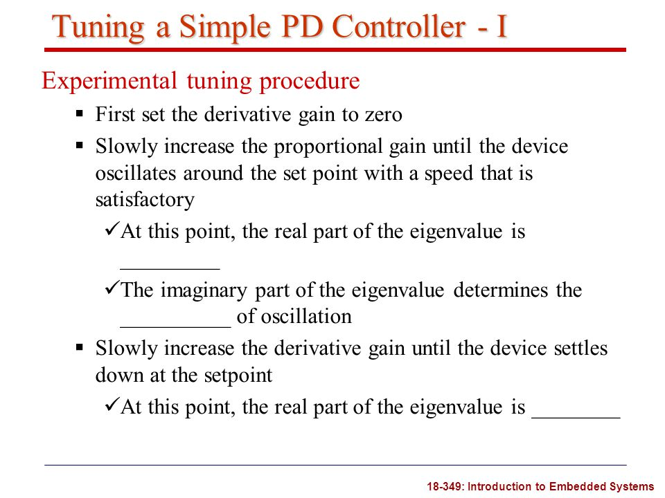 18-349: Introduction to Embedded Systems Tuning a Simple PD Controller - I Experimental tuning procedure  First set the derivative gain to zero  Slo
