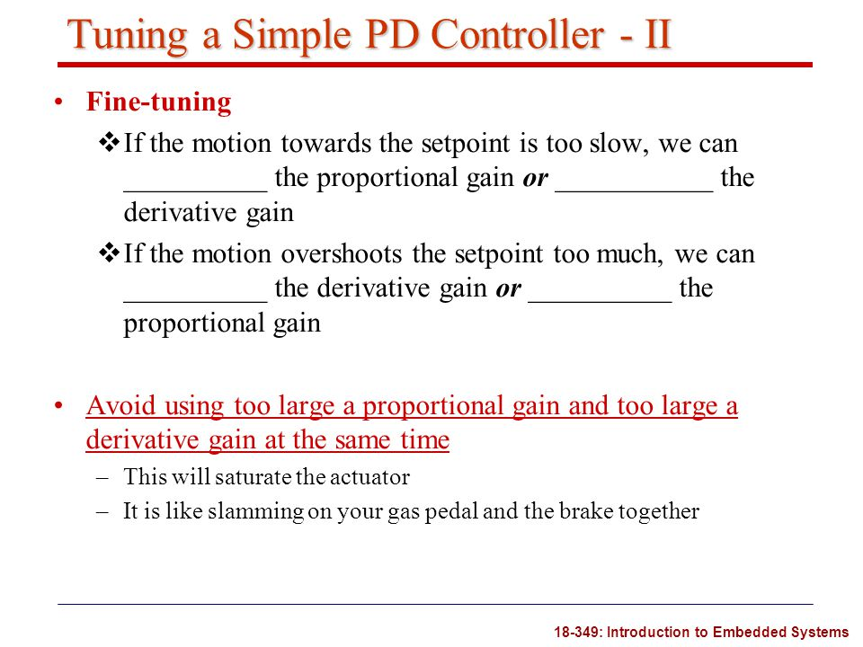 18-349: Introduction to Embedded Systems Tuning a Simple PD Controller - II Fine-tuning  If the motion towards the setpoint is too slow, we can _____