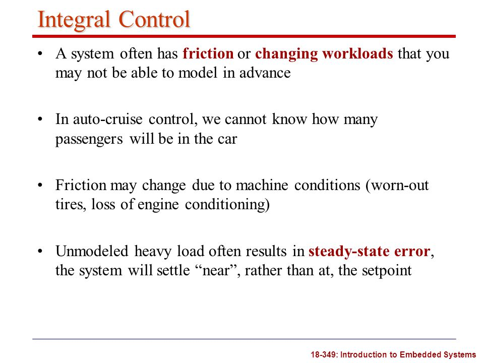 18-349: Introduction to Embedded Systems Integral Control A system often has friction or changing workloads that you may not be able to model in advan