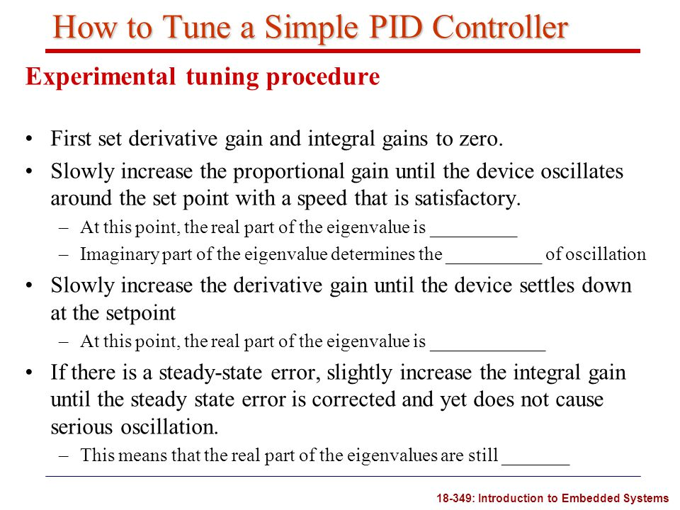 18-349: Introduction to Embedded Systems How to Tune a Simple PID Controller Experimental tuning procedure First set derivative gain and integral gain