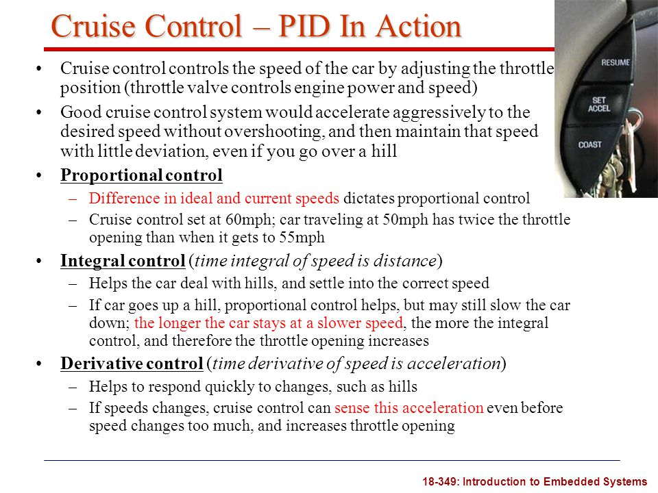18-349: Introduction to Embedded Systems Cruise Control – PID In Action Cruise control controls the speed of the car by adjusting the throttle positio