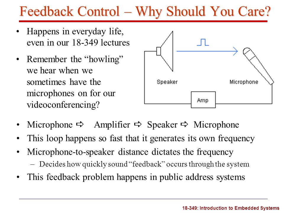 18-349: Introduction to Embedded Systems The Dark Side of Integral Control Integral control acts on cumulative errors –It takes a while to reach a large sum –It will also take time to reduce the sum Consider the following case –The marble gets stuck on the left side of the set-point –After 10 sec, the integral control is large enough to help get the marble moving –The integral will keep increasing until the marble crosses the origin –It will take a while to wash out the cumulative error An overdose of integral control is a common source of overshoot, oscillation and even instability.
