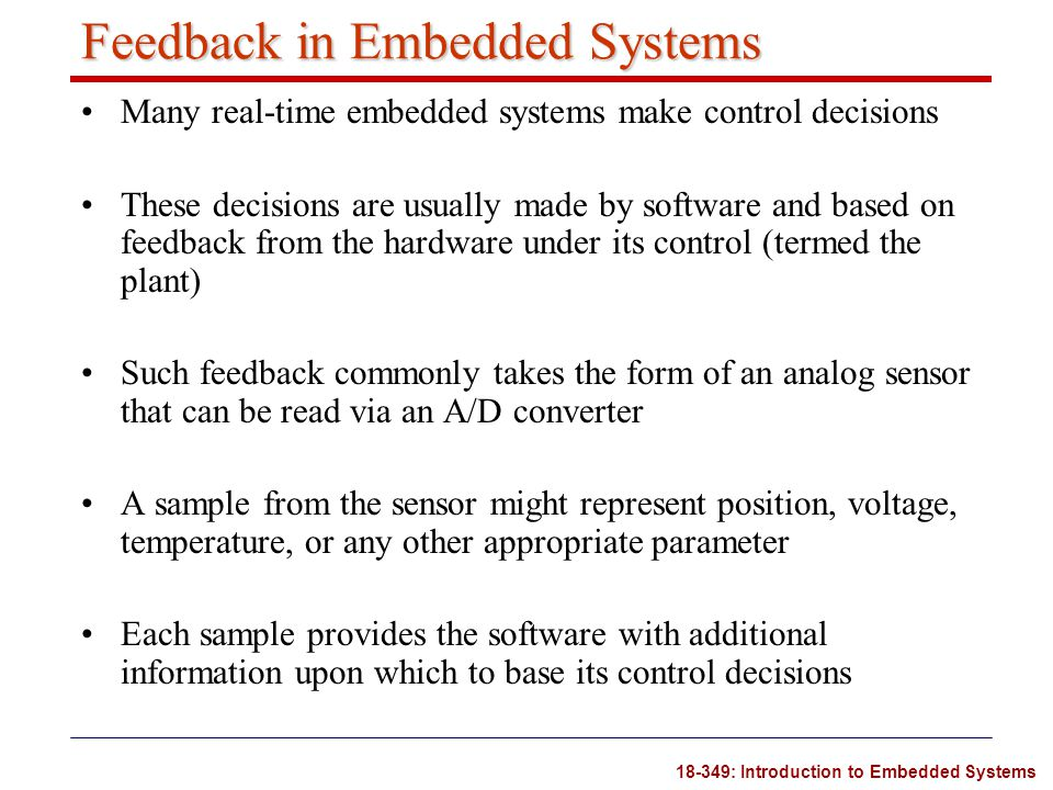 18-349: Introduction to Embedded Systems Feedback in Embedded Systems Many real-time embedded systems make control decisions These decisions are usual