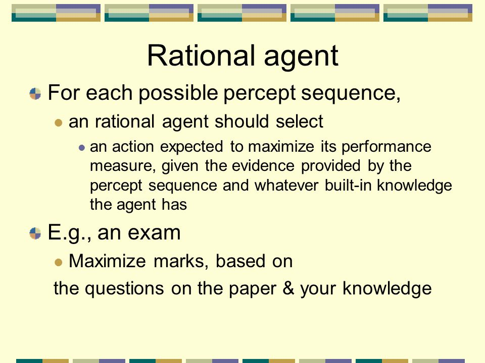 Rational agent For each possible percept sequence, an rational agent should select an action expected to maximize its performance measure, given the e