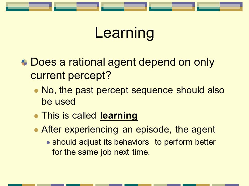 Learning Does a rational agent depend on only current percept? No, the past percept sequence should also be used This is called learning After experie