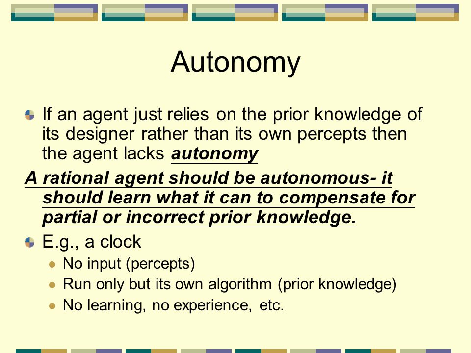 Autonomy If an agent just relies on the prior knowledge of its designer rather than its own percepts then the agent lacks autonomy A rational agent sh