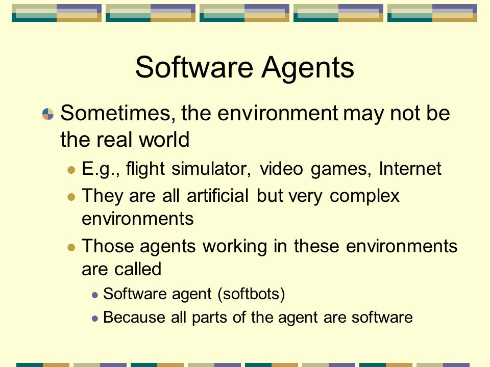 Sometimes, the environment may not be the real world E.g., flight simulator, video games, Internet They are all artificial but very complex environmen