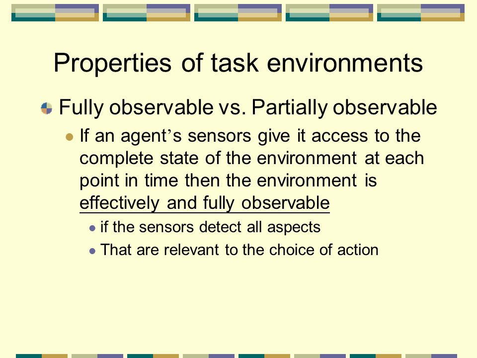 Properties of task environments Fully observable vs. Partially observable If an agent ' s sensors give it access to the complete state of the environm