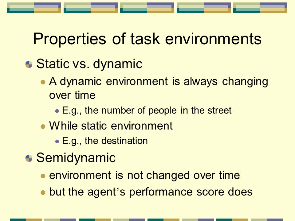 Static vs. dynamic A dynamic environment is always changing over time E.g., the number of people in the street While static environment E.g., the dest