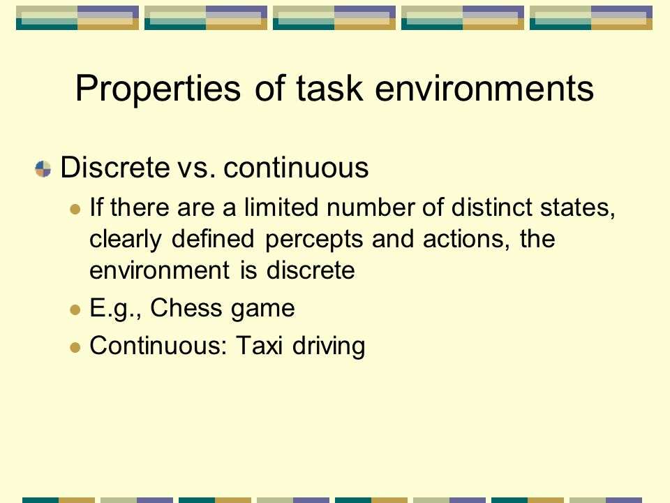 Discrete vs. continuous If there are a limited number of distinct states, clearly defined percepts and actions, the environment is discrete E.g., Ches