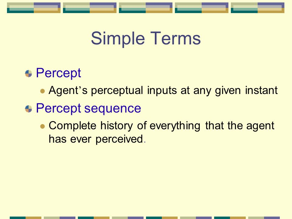 Simple Terms Percept Agent ' s perceptual inputs at any given instant Percept sequence Complete history of everything that the agent has ever perceive