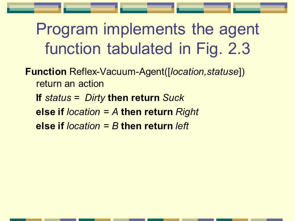 Program implements the agent function tabulated in Fig. 2.3 Function Reflex-Vacuum-Agent([location,statuse]) return an action If status = Dirty then r