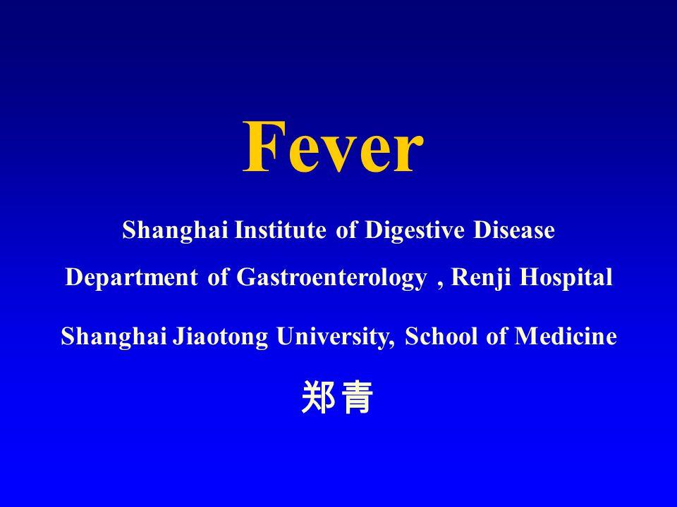 Fever Shanghai Institute of Digestive Disease Department of Gastroenterology, Renji Hospital Shanghai Jiaotong University, School of Medicine 郑青
