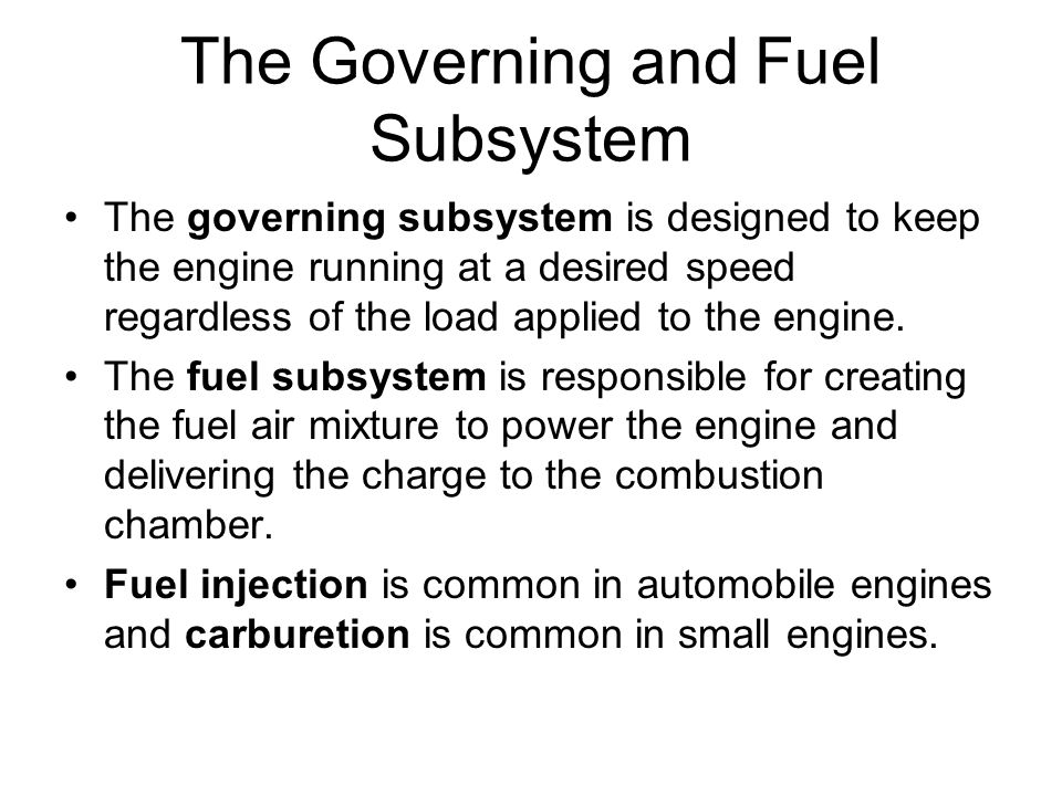 The Governing and Fuel Subsystem The governing subsystem is designed to keep the engine running at a desired speed regardless of the load applied to t