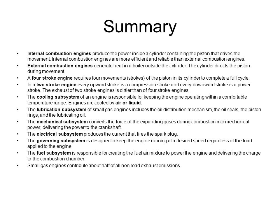 Summary Internal combustion engines produce the power inside a cylinder containing the piston that drives the movement. Internal combustion engines ar