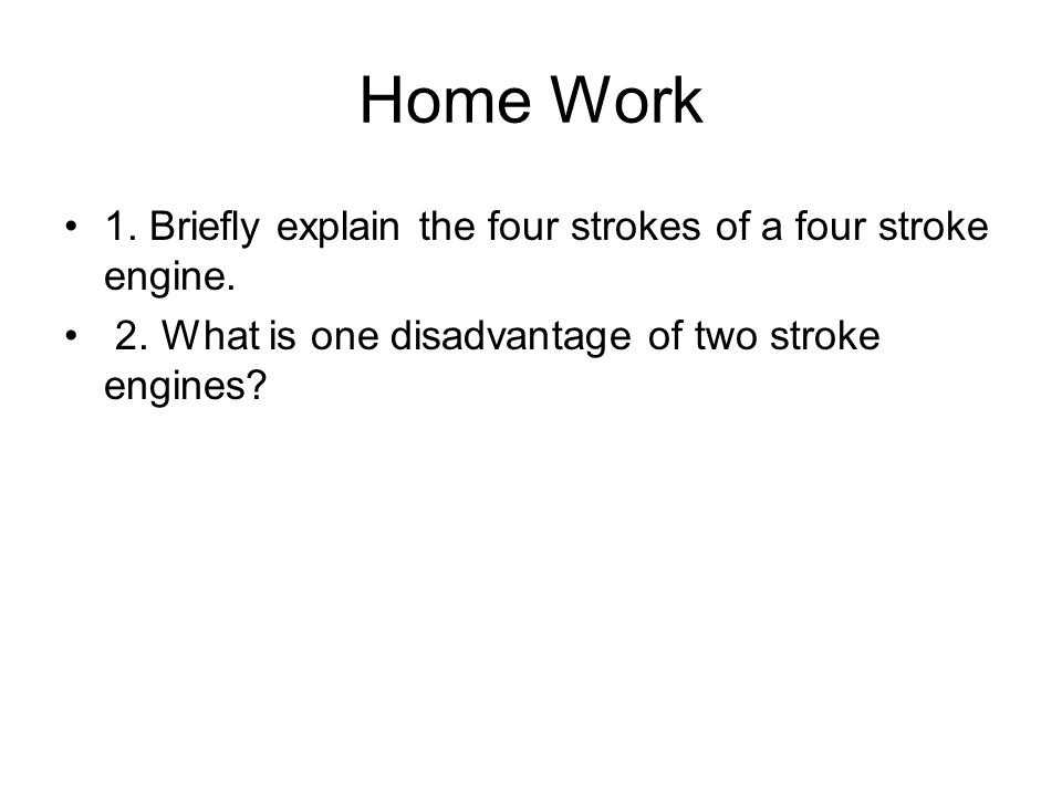 Home Work 1. Briefly explain the four strokes of a four stroke engine. 2. What is one disadvantage of two stroke engines?
