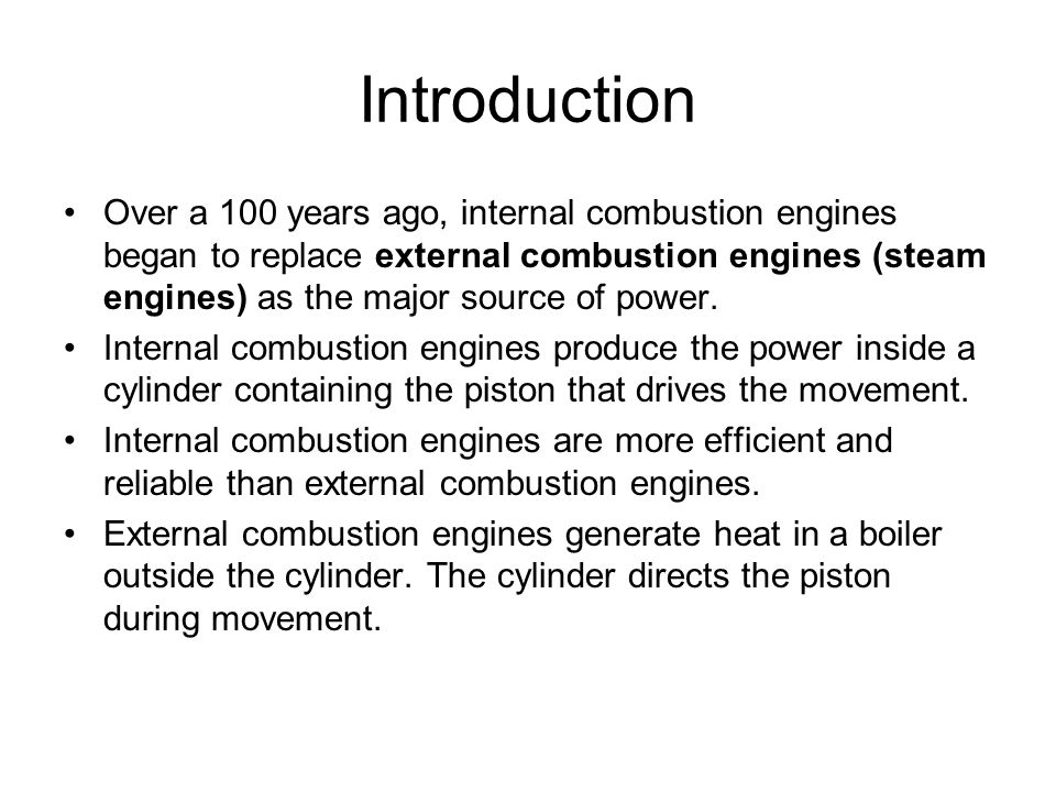 Introduction Over a 100 years ago, internal combustion engines began to replace external combustion engines (steam engines) as the major source of pow