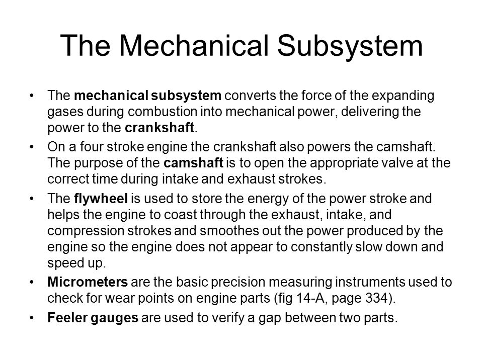 The Mechanical Subsystem The mechanical subsystem converts the force of the expanding gases during combustion into mechanical power, delivering the po