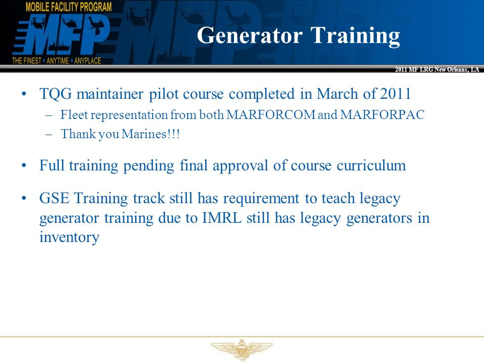 2011 MF LRG New Orleans, LA Generator Training TQG maintainer pilot course completed in March of 2011 –Fleet representation from both MARFORCOM and MA