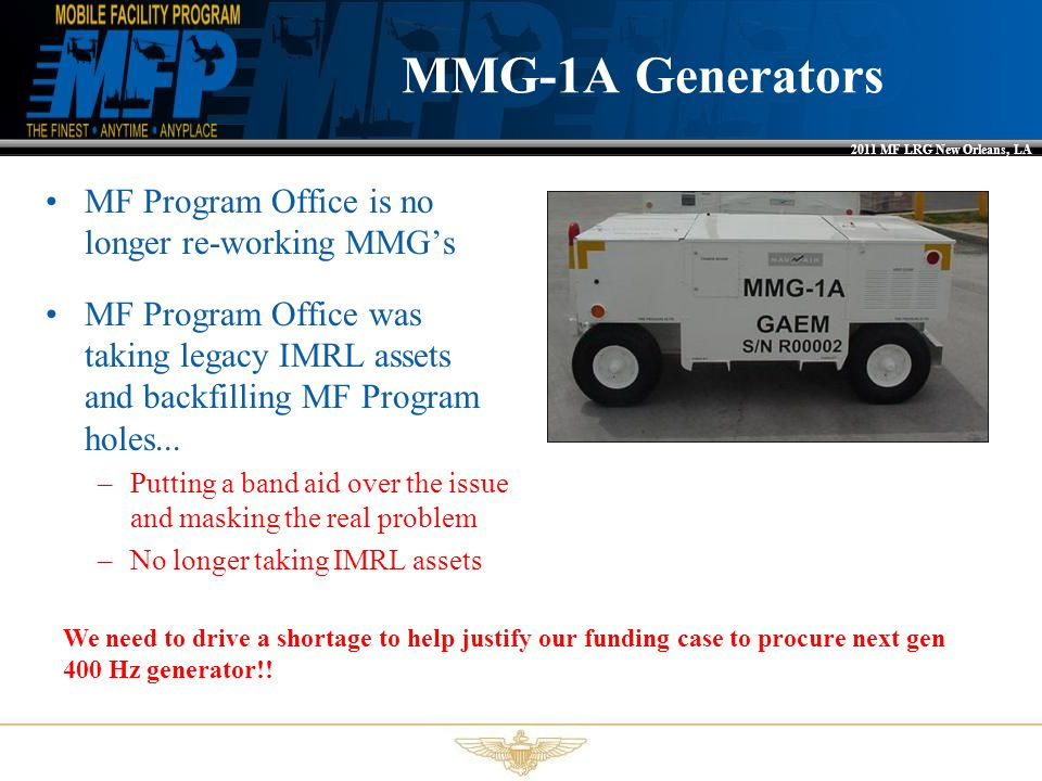 2011 MF LRG New Orleans, LA MMG-1A Generators MF Program Office is no longer re-working MMG's MF Program Office was taking legacy IMRL assets and back