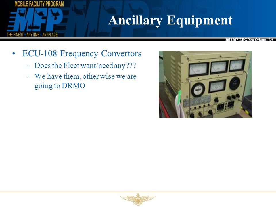 2011 MF LRG New Orleans, LA Ancillary Equipment ECU-108 Frequency Convertors –Does the Fleet want/need any??? –We have them, other wise we are going t
