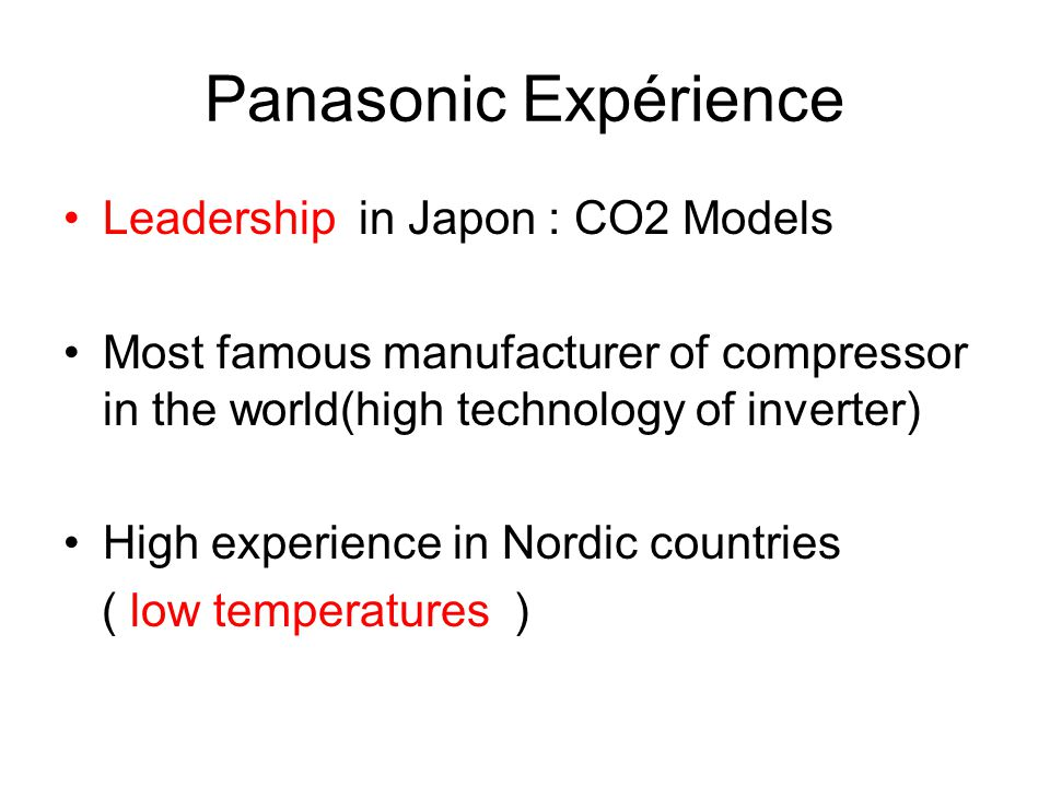 Panasonic Expérience Leadership in Japon : CO2 Models Most famous manufacturer of compressor in the world(high technology of inverter) High experience