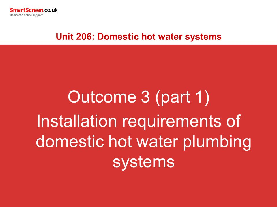 Outcome 3 (part 1) Installation requirements of domestic hot water plumbing systems Unit 206: Domestic hot water systems