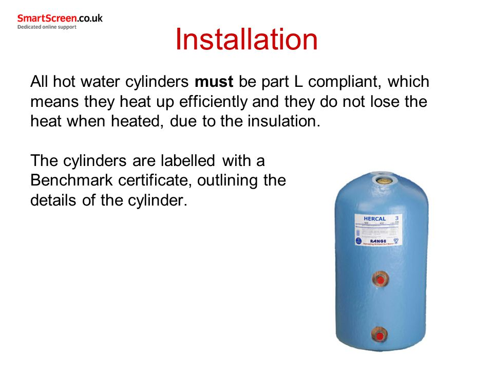 All hot water cylinders must be part L compliant, which means they heat up efficiently and they do not lose the heat when heated, due to the insulation.