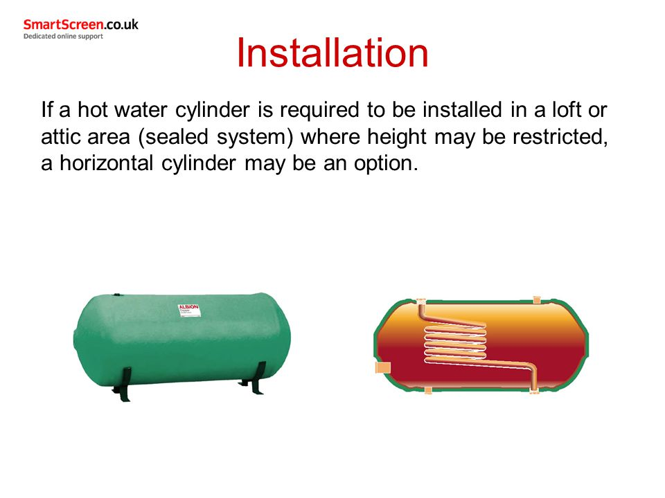 If a hot water cylinder is required to be installed in a loft or attic area (sealed system) where height may be restricted, a horizontal cylinder may be an option.