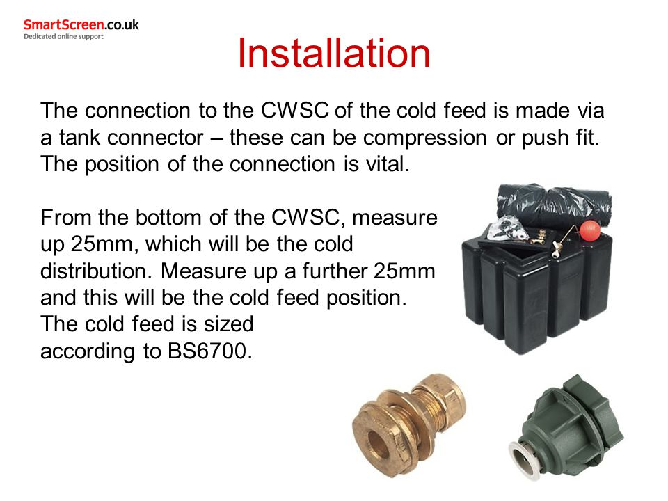 The connection to the CWSC of the cold feed is made via a tank connector – these can be compression or push fit.