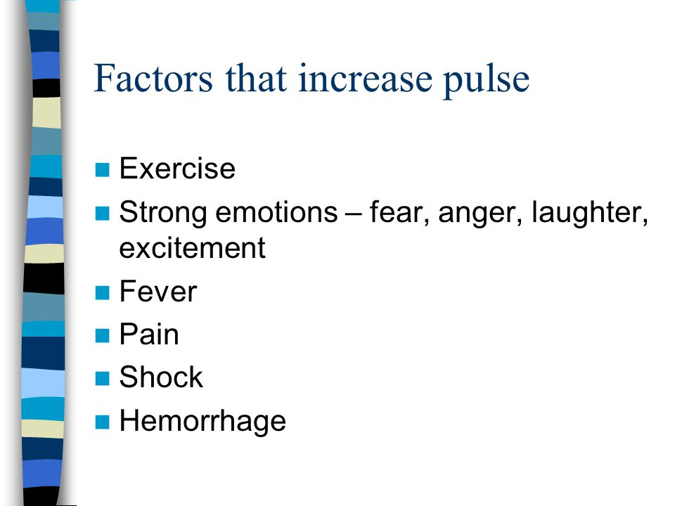 Factors that increase pulse Exercise Strong emotions – fear, anger, laughter, excitement Fever Pain Shock Hemorrhage