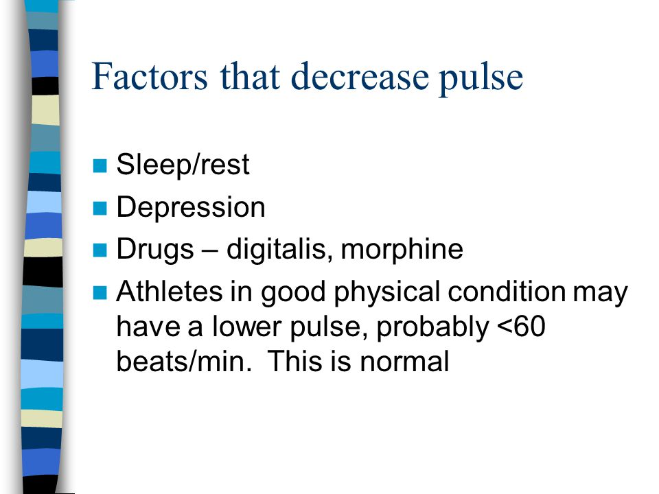 Factors that decrease pulse Sleep/rest Depression Drugs – digitalis, morphine Athletes in good physical condition may have a lower pulse, probably <60 beats/min.