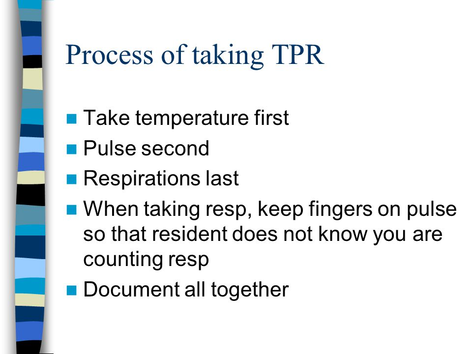 Process of taking TPR Take temperature first Pulse second Respirations last When taking resp, keep fingers on pulse so that resident does not know you are counting resp Document all together