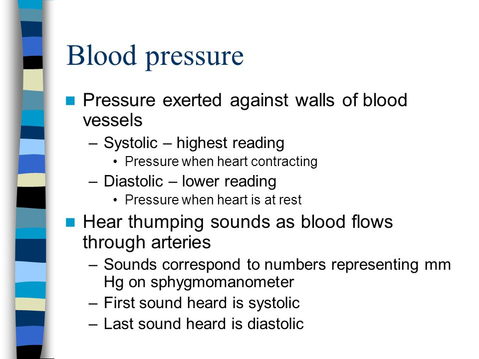 Blood pressure Pressure exerted against walls of blood vessels –Systolic – highest reading Pressure when heart contracting –Diastolic – lower reading Pressure when heart is at rest Hear thumping sounds as blood flows through arteries –Sounds correspond to numbers representing mm Hg on sphygmomanometer –First sound heard is systolic –Last sound heard is diastolic
