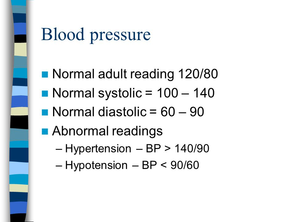 Blood pressure Normal adult reading 120/80 Normal systolic = 100 – 140 Normal diastolic = 60 – 90 Abnormal readings –Hypertension – BP > 140/90 –Hypotension – BP < 90/60