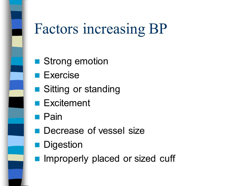 Factors increasing BP Strong emotion Exercise Sitting or standing Excitement Pain Decrease of vessel size Digestion Improperly placed or sized cuff