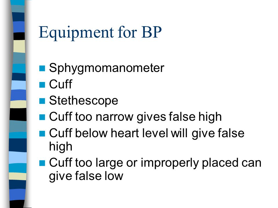 Equipment for BP Sphygmomanometer Cuff Stethescope Cuff too narrow gives false high Cuff below heart level will give false high Cuff too large or impr
