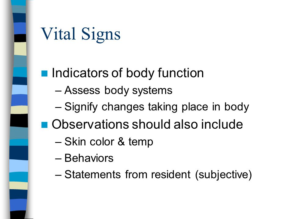 Vital Signs Indicators of body function –Assess body systems –Signify changes taking place in body Observations should also include –Skin color & temp