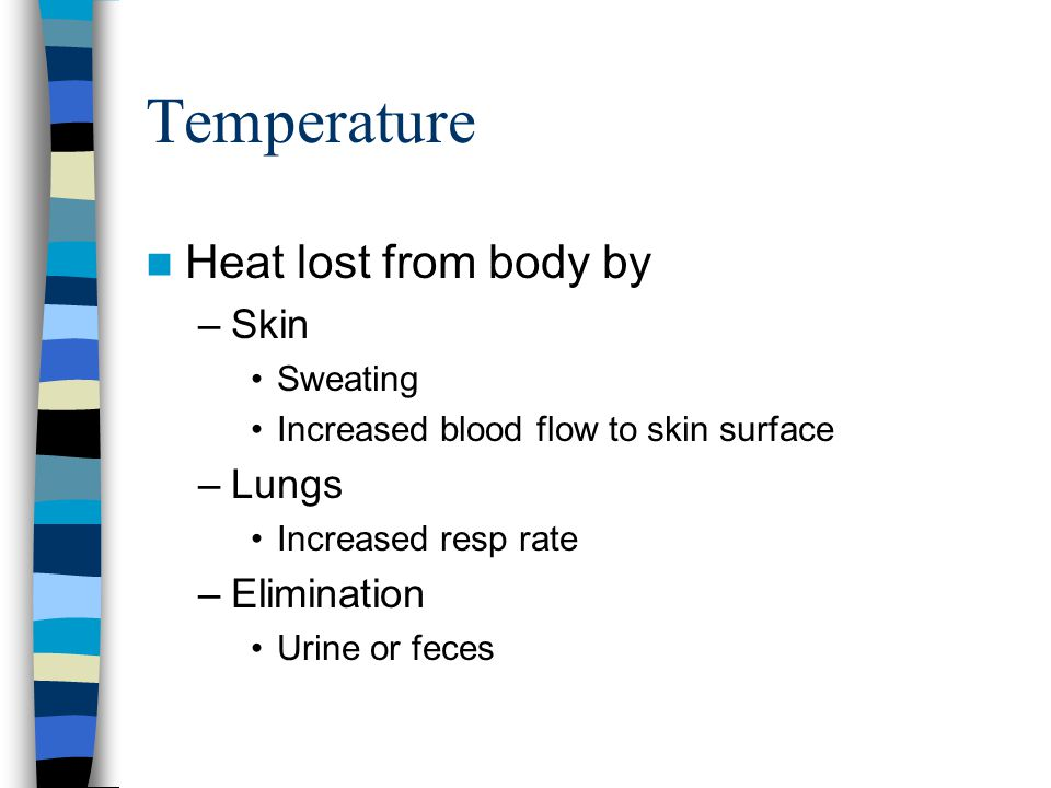Temperature Heat lost from body by –Skin Sweating Increased blood flow to skin surface –Lungs Increased resp rate –Elimination Urine or feces