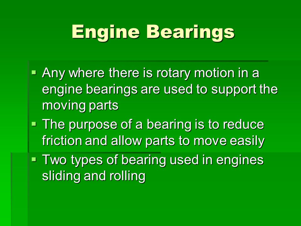 Engine Bearings  Any where there is rotary motion in a engine bearings are used to support the moving parts  The purpose of a bearing is to reduce f