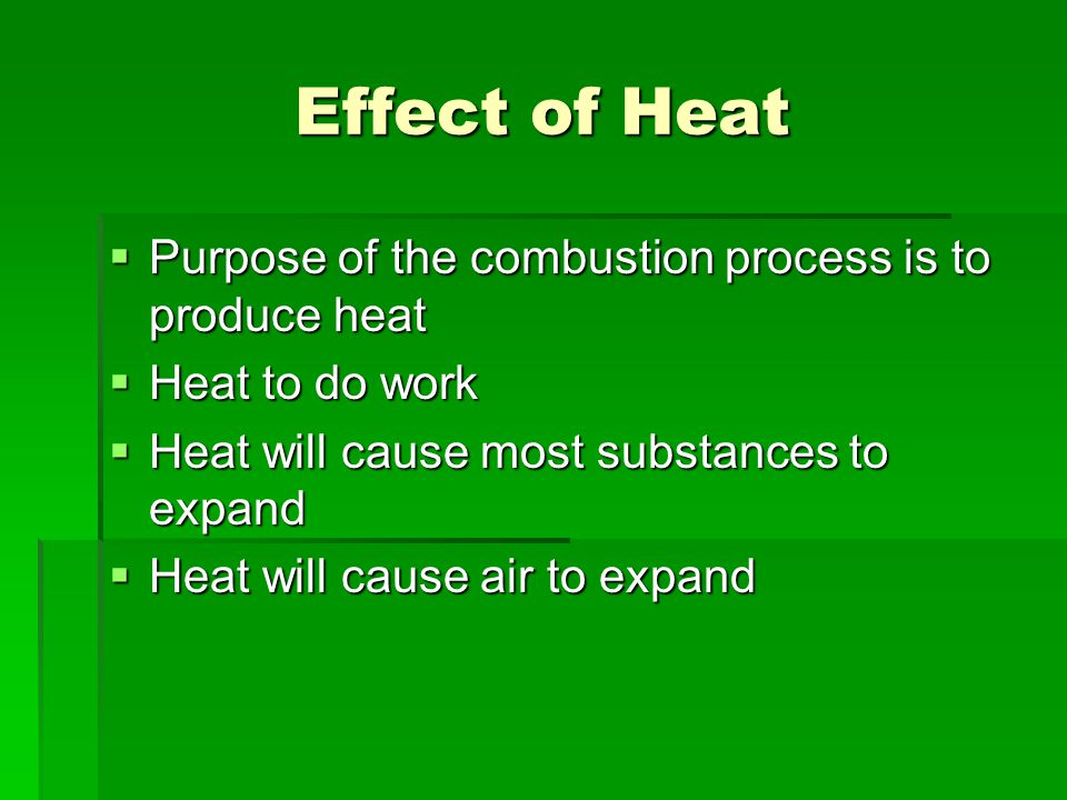 Effect of Heat  Purpose of the combustion process is to produce heat  Heat to do work  Heat will cause most substances to expand  Heat will cause