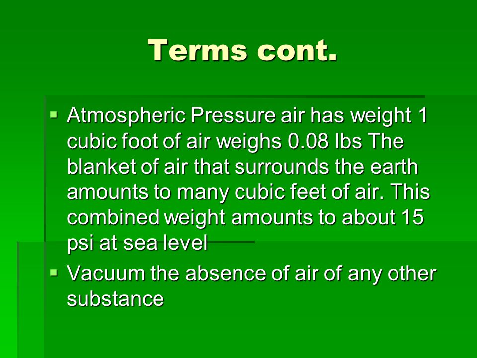 Terms cont.  Atmospheric Pressure air has weight 1 cubic foot of air weighs 0.08 lbs The blanket of air that surrounds the earth amounts to many cubi
