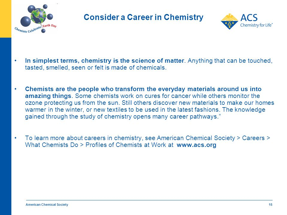 American Chemical Society 15 Consider a Career in Chemistry In simplest terms, chemistry is the science of matter. Anything that can be touched, taste