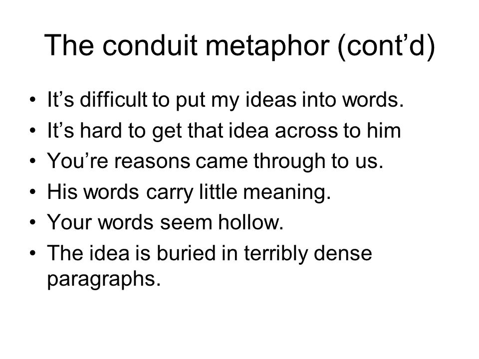 The conduit metaphor (cont'd) It's difficult to put my ideas into words. It's hard to get that idea across to him You're reasons came through to us. H