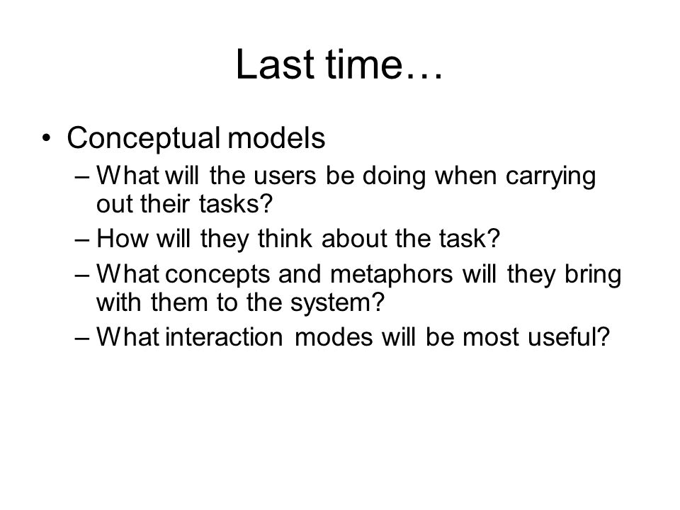 Last time… Conceptual models –What will the users be doing when carrying out their tasks.