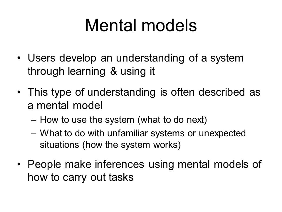 Mental models Users develop an understanding of a system through learning & using it This type of understanding is often described as a mental model –How to use the system (what to do next) –What to do with unfamiliar systems or unexpected situations (how the system works) People make inferences using mental models of how to carry out tasks