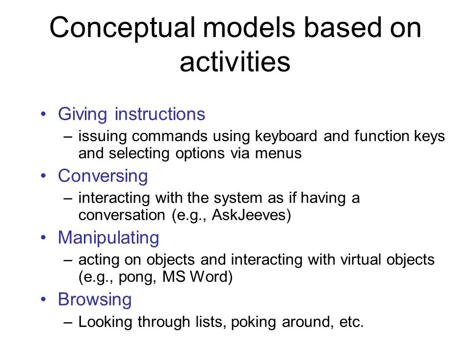 Conceptual models based on activities Giving instructions –issuing commands using keyboard and function keys and selecting options via menus Conversing –interacting with the system as if having a conversation (e.g., AskJeeves) Manipulating –acting on objects and interacting with virtual objects (e.g., pong, MS Word) Browsing –Looking through lists, poking around, etc.